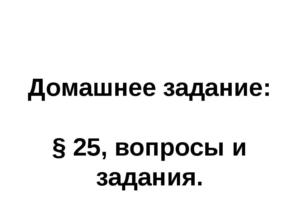 Домашнее задание: § 25, вопросы и задания.