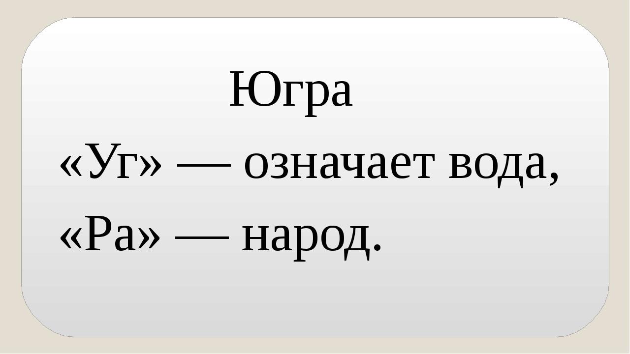 Югра «Уг» —означаетвода, «Ра» — народ.