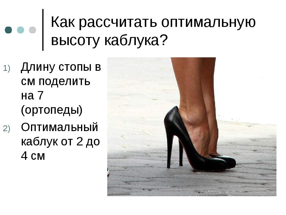 Как рассчитать оптимальную высоту каблука? Длину стопы в см поделить на 7 (ор...