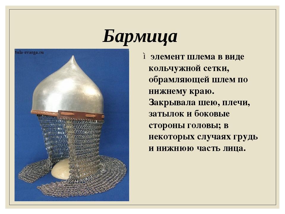 Бармица элемент шлема в виде кольчужной сетки, обрамляющей шлем по нижнему кр...