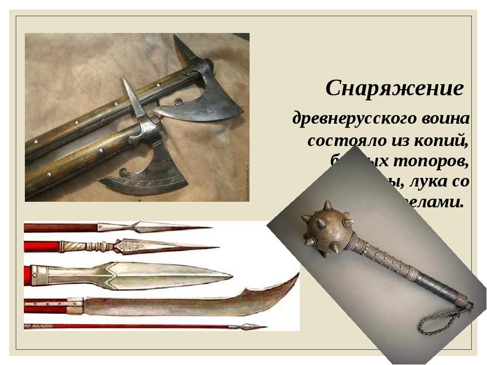 Снаряжение древнерусского воина состояло из копий, боевых топоров, булавы, лу...