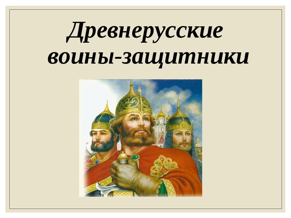 Древнерусские воины-защитники