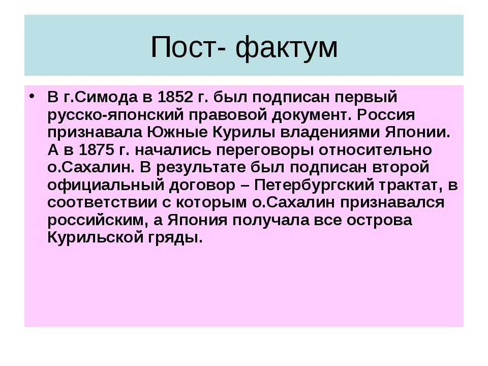 Пост- фактум В г.Симода в 1852 г. был подписан первый русско-японский правово...