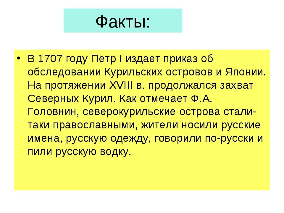 Факты: В 1707 году Петр I издает приказ об обследовании Курильских островов и...