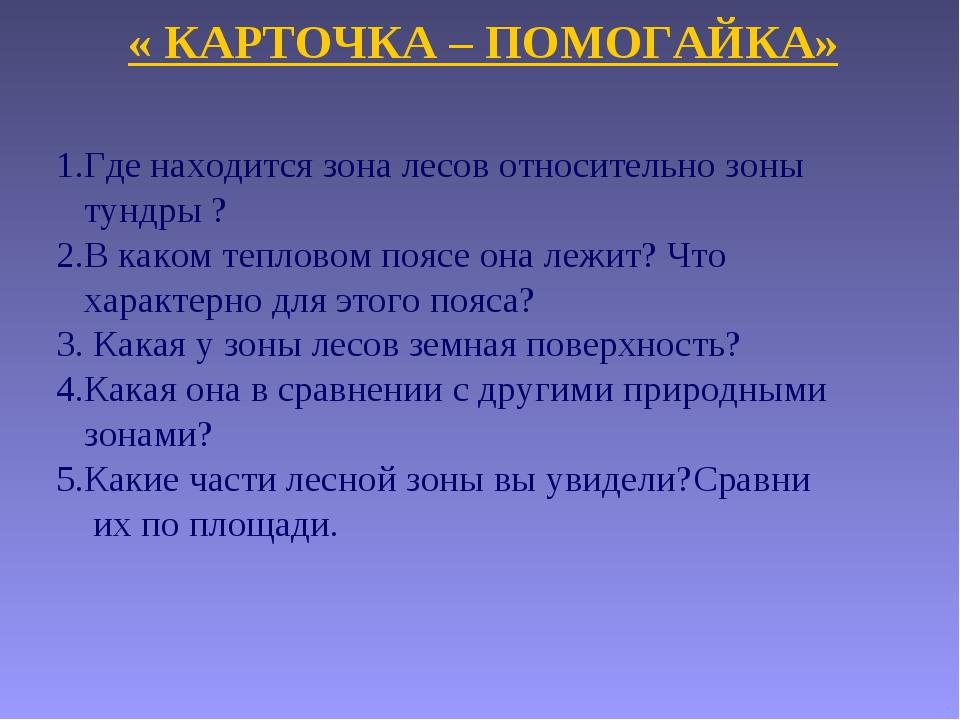 « КАРТОЧКА – ПОМОГАЙКА» 1.Где находится зона лесов относительно зоны тундры ?...