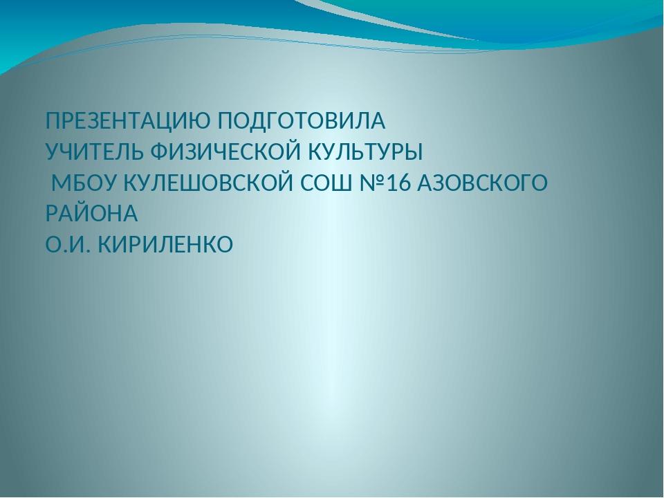ПРЕЗЕНТАЦИЮ ПОДГОТОВИЛА УЧИТЕЛЬ ФИЗИЧЕСКОЙ КУЛЬТУРЫ МБОУ КУЛЕШОВСКОЙ СОШ №16...
