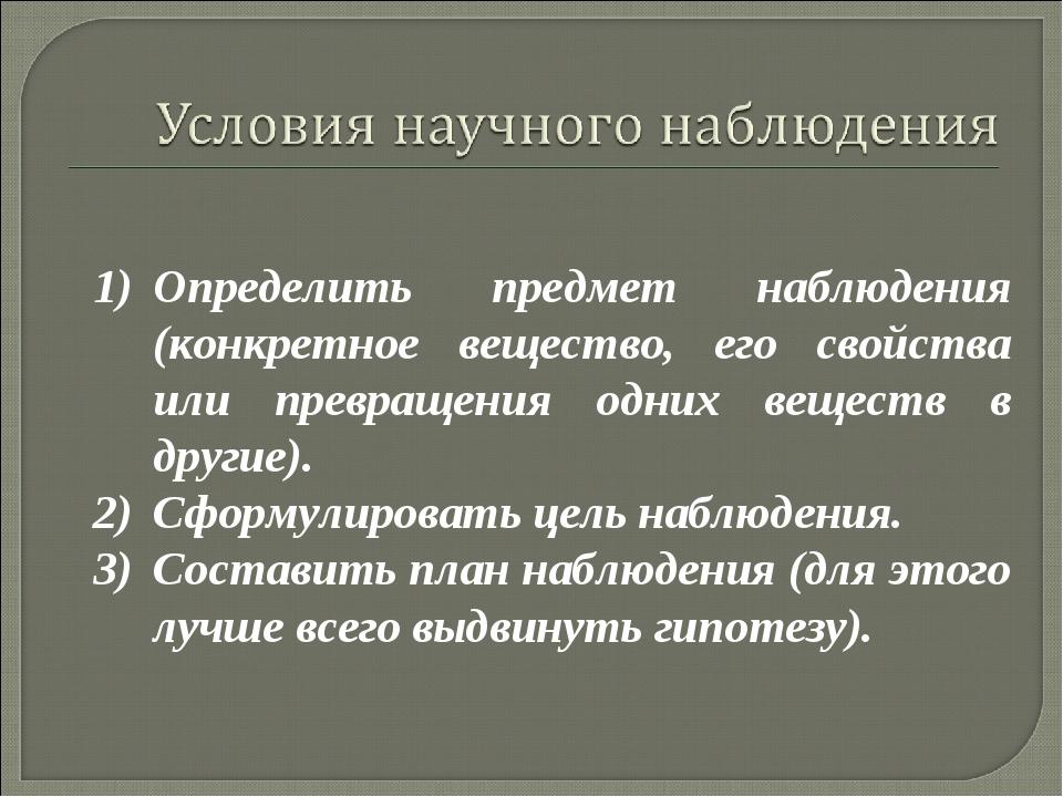 Определить предмет наблюдения (конкретное вещество, его свойства или превраще...