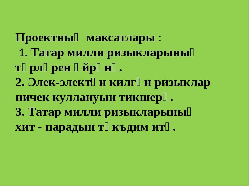 Проектның максатлары: 1. Татар милли ризыкларының төрләрен өйрәнү. 2. Элек-...