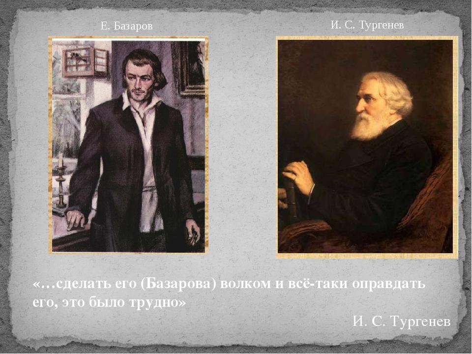 «…сделать его (Базарова) волком и всё-таки оправдать его, это было трудно» И...