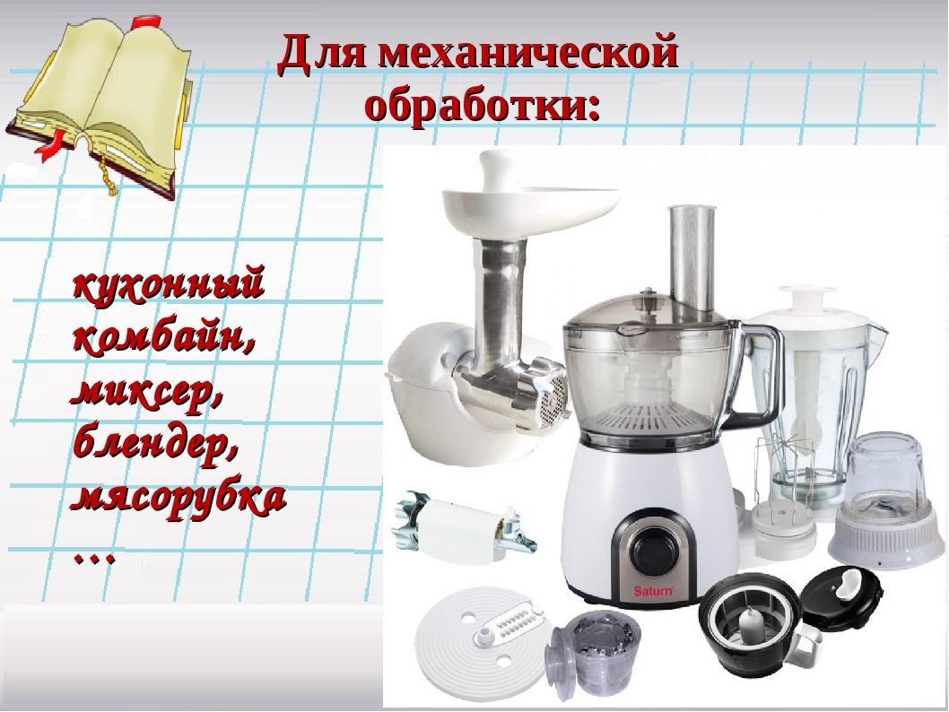 Для механической обработки: кухонный комбайн, миксер, блендер, мясорубка…