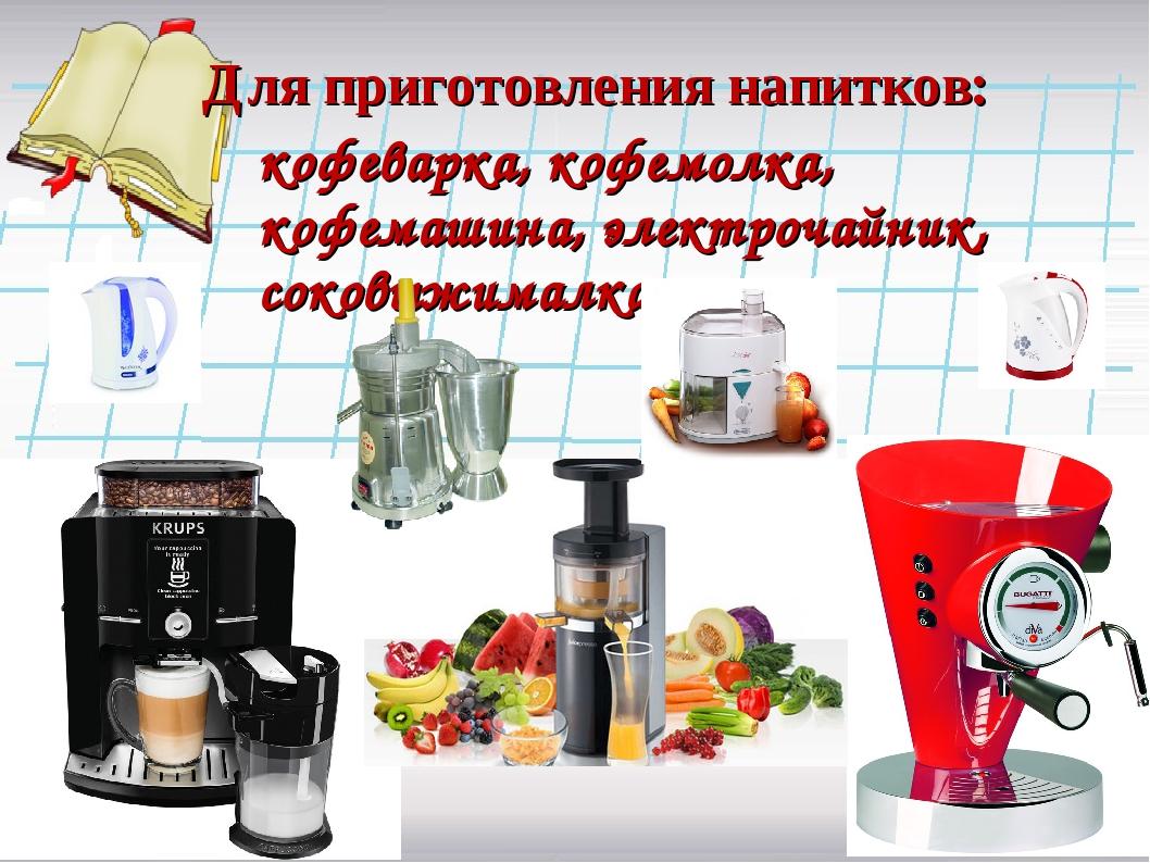 Для приготовления напитков: кофеварка, кофемолка, кофемашина, электрочайник,...