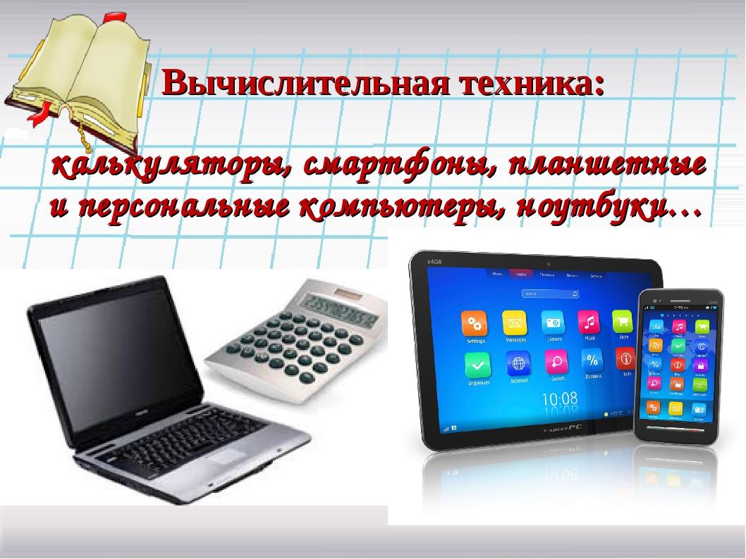 Вычислительная техника: калькуляторы, смартфоны, планшетные и персональные ко...