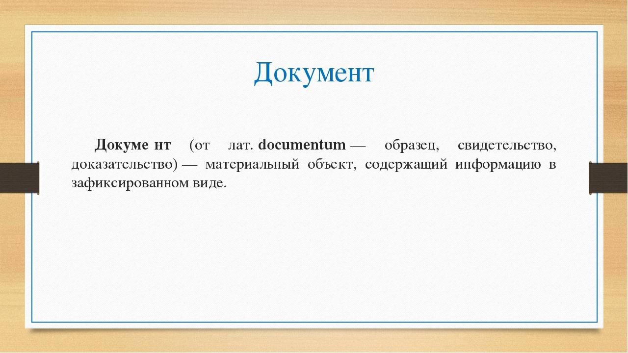 Документ Докуме́нт (от лат.documentum— образец, свидетельство, доказательс...