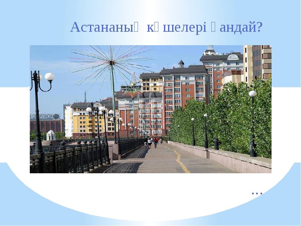 Астананың көшелері қандай? ...