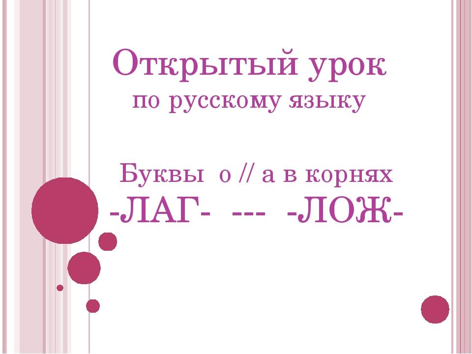 Открытый урок по русскому языку Буквы о // а в корнях -ЛАГ- --- -ЛОЖ-