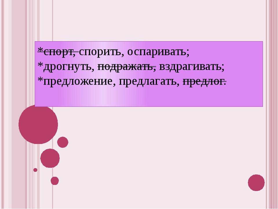 *спорт, спорить, оспаривать; *дрогнуть, подражать, вздрагивать; *предложение,...