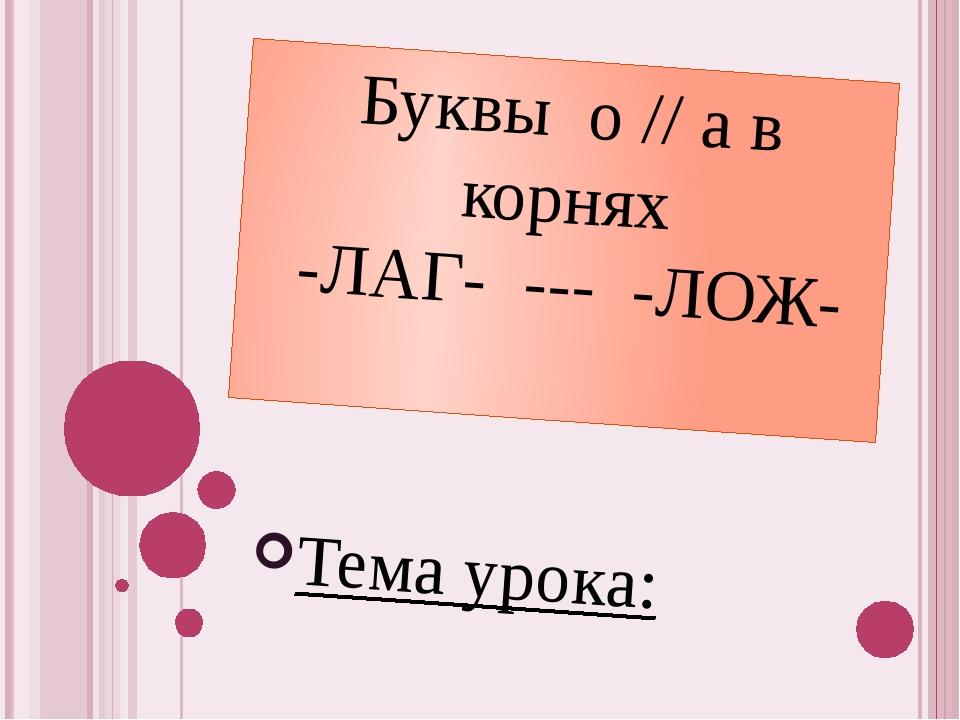 Буквы о // а в корнях -ЛАГ- --- -ЛОЖ- Тема урока: