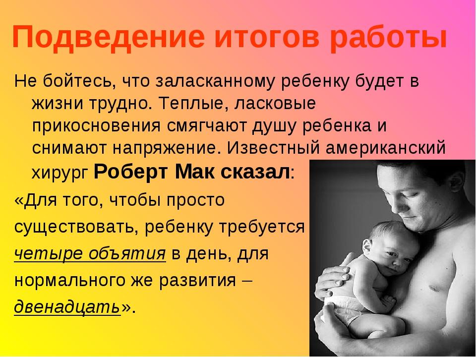 Подведение итогов работы Не бойтесь, что заласканному ребенку будет в жизни т...