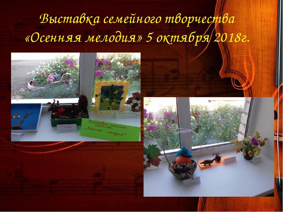 Выставка семейного творчества «Осенняя мелодия» 5 октября 2018г.