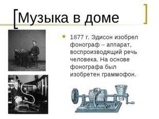 Музыка в доме 1877 г. Эдисон изобрел фонограф – аппарат, воспроизводящий речь