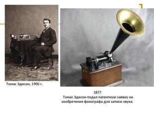 1877 Томас Эдисон подал патентную заявку на изобретение фонографа для записи