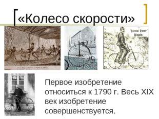«Колесо скорости» Первое изобретение относиться к 1790 г. Весь XIX век изобре