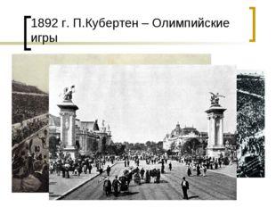 1892 г. П.Кубертен – Олимпийские игры