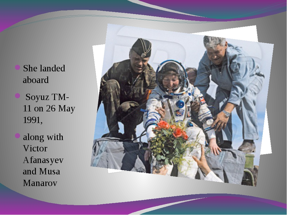 She landed aboard Soyuz TM-11 on 26 May 1991, along with Victor Afanasyev an...
