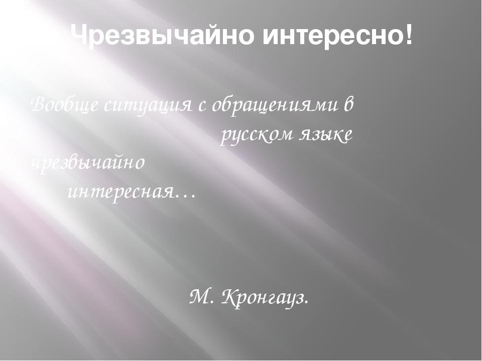 Чрезвычайно интересно! Вообще ситуация с обращениями в русском языке чрезвыча...