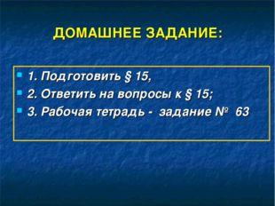 ДОМАШНЕЕ ЗАДАНИЕ: 1. Подготовить § 15, 2. Ответить на вопросы к § 15; 3. Рабо