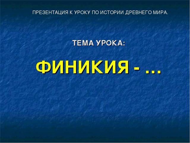 ТЕМА УРОКА: ФИНИКИЯ - … ПРЕЗЕНТАЦИЯ К УРОКУ ПО ИСТОРИИ ДРЕВНЕГО МИРА.