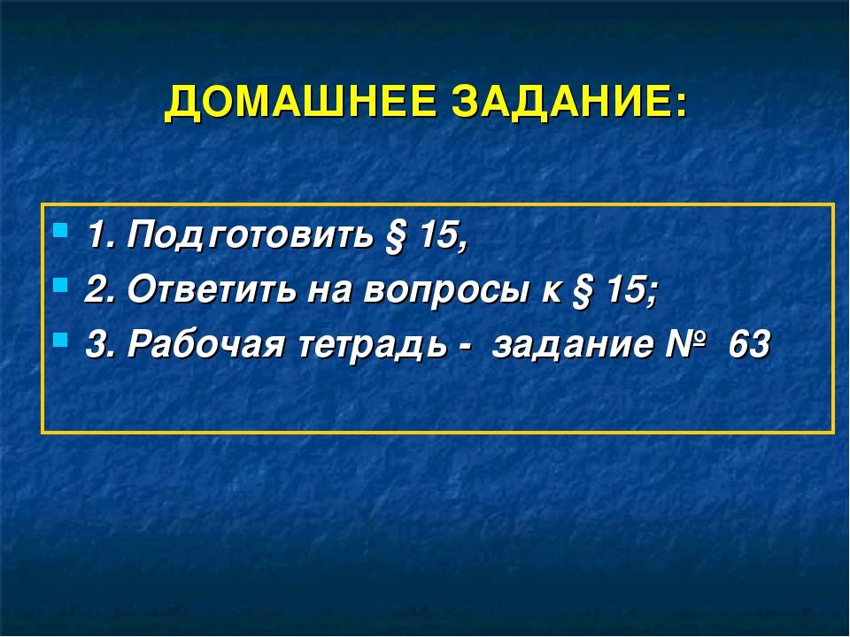 ДОМАШНЕЕ ЗАДАНИЕ: 1. Подготовить § 15, 2. Ответить на вопросы к § 15; 3. Рабо...