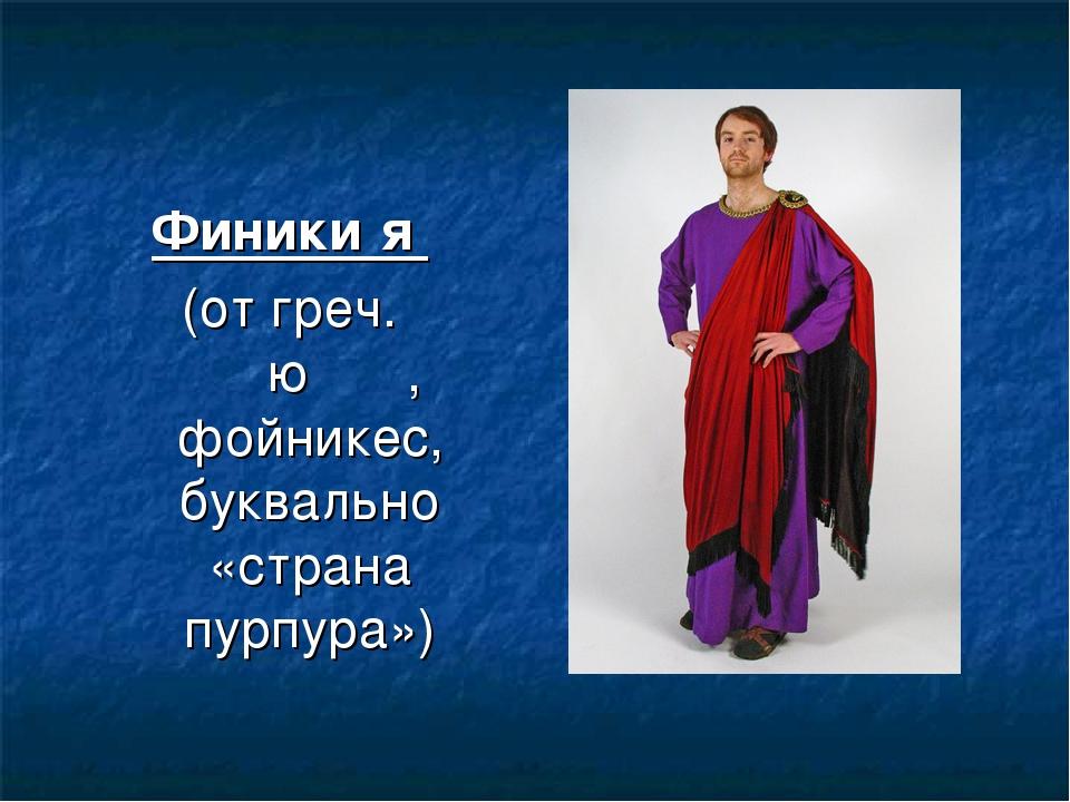 Финики́я (от греч. Φοίνικες, фойникес, буквально «страна пурпура»)