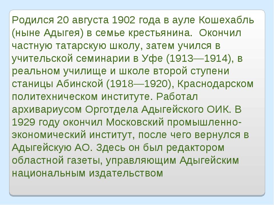 Родился 20 августа 1902 года в ауле Кошехабль (ныне Адыгея) в семье крестьяни...