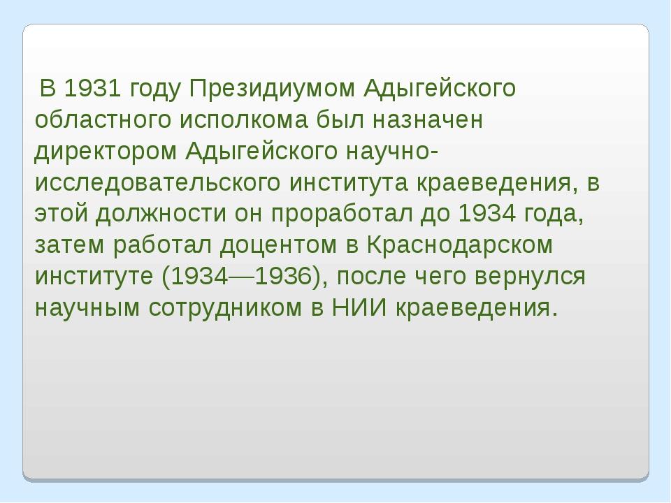 В 1931 году Президиумом Адыгейского областного исполкома был назначен директ...