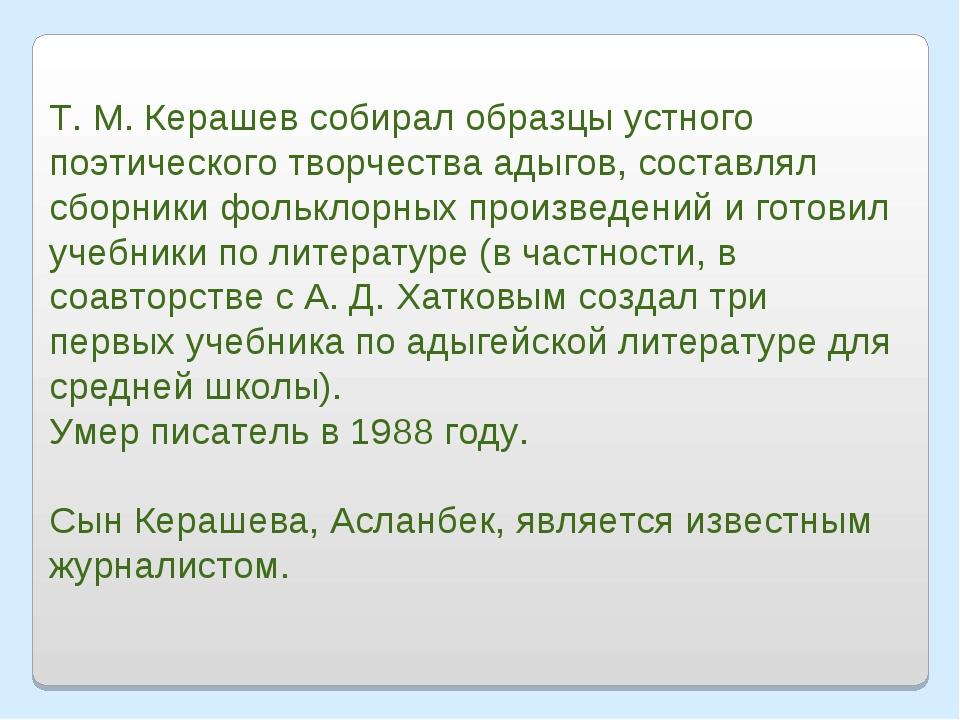 Т. М. Керашев собирал образцы устного поэтического творчества адыгов, составл...