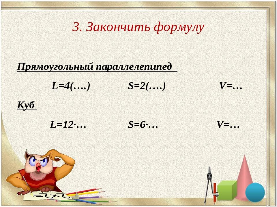 3. Закончить формулу Прямоугольный параллелепипед L=4(….) S=2(….)  V=… Куб...