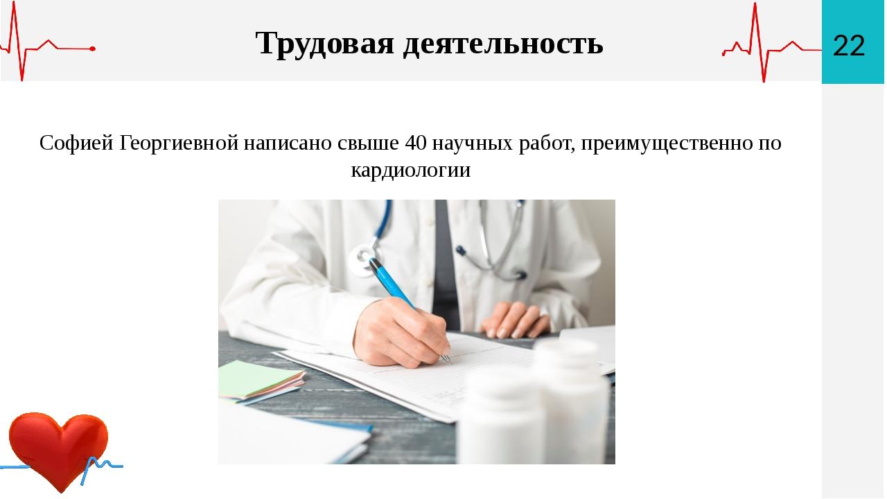 22 Трудовая деятельность Софией Георгиевной написано свыше 40 научных работ,...