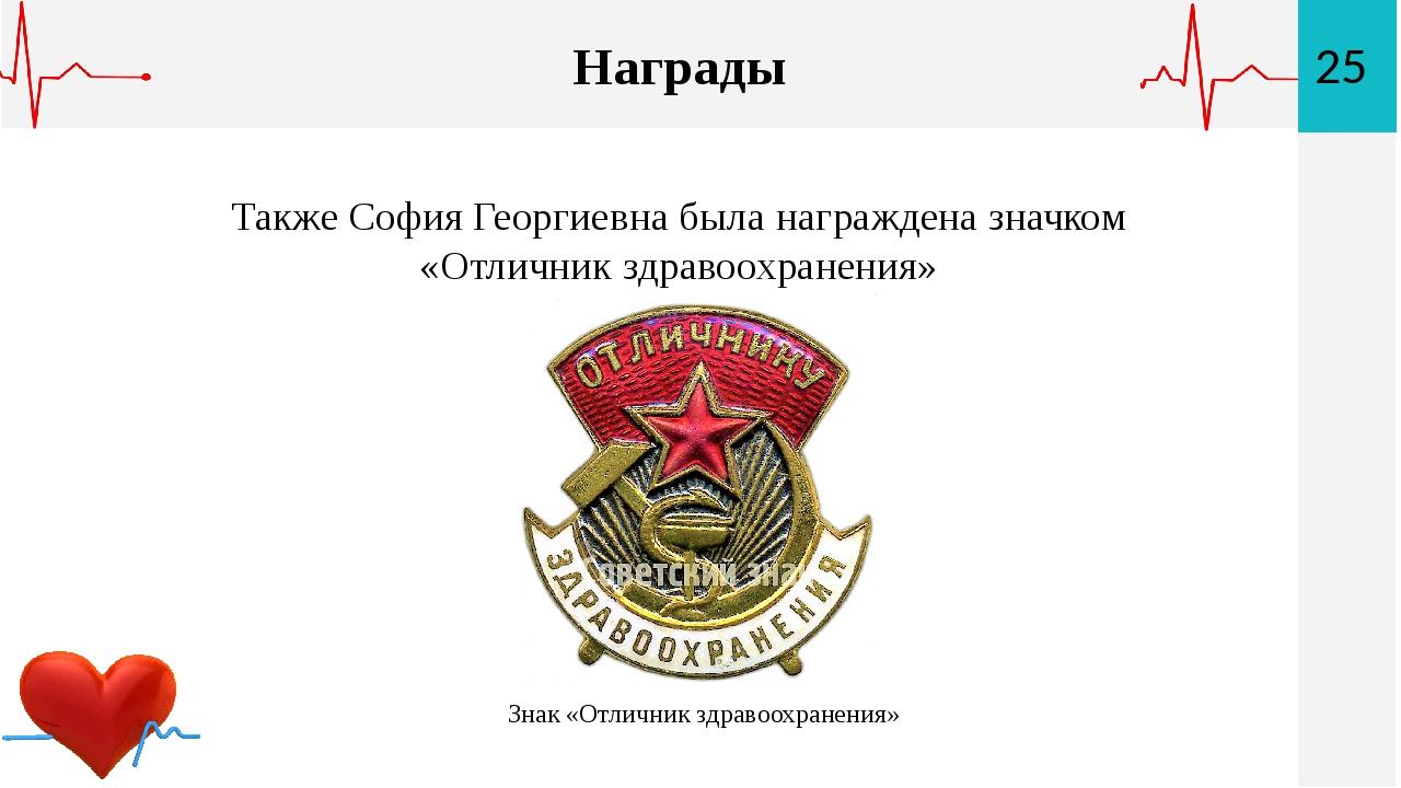 25 Награды Также София Георгиевна была награждена значком «Отличник здравоохр...
