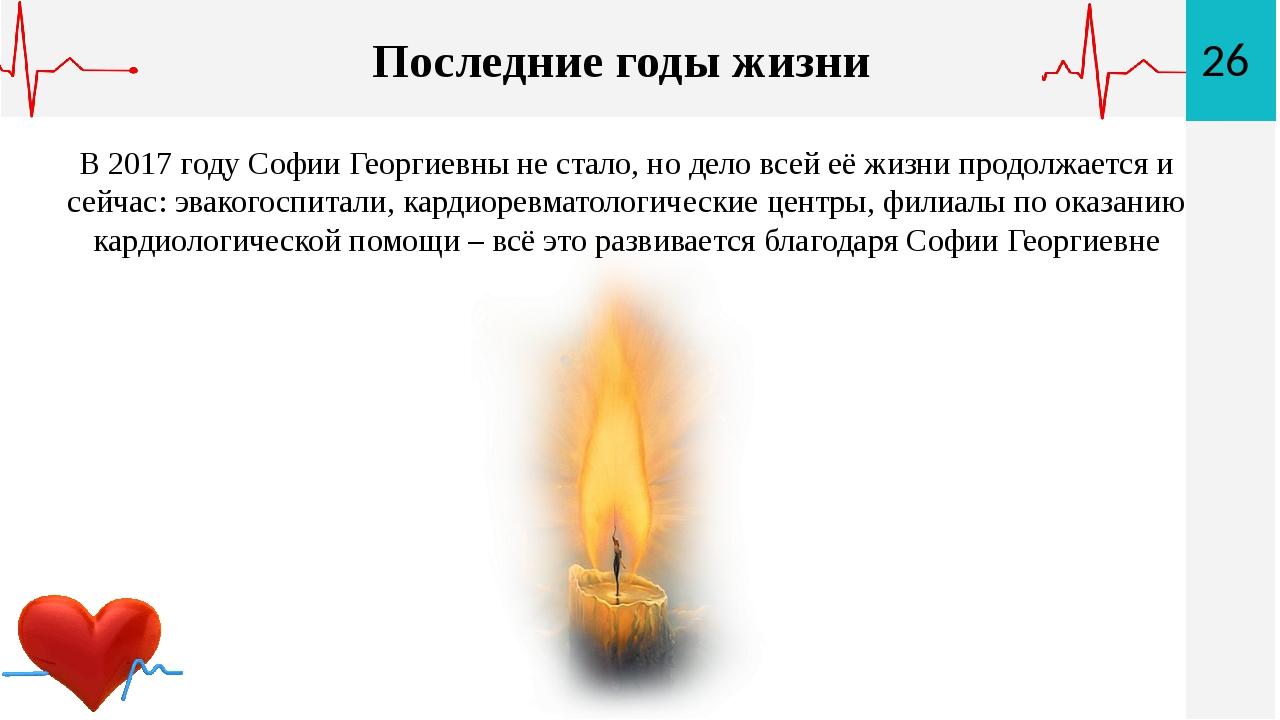 26 Последние годы жизни В 2017 году Софии Георгиевны не стало, но дело всей е...