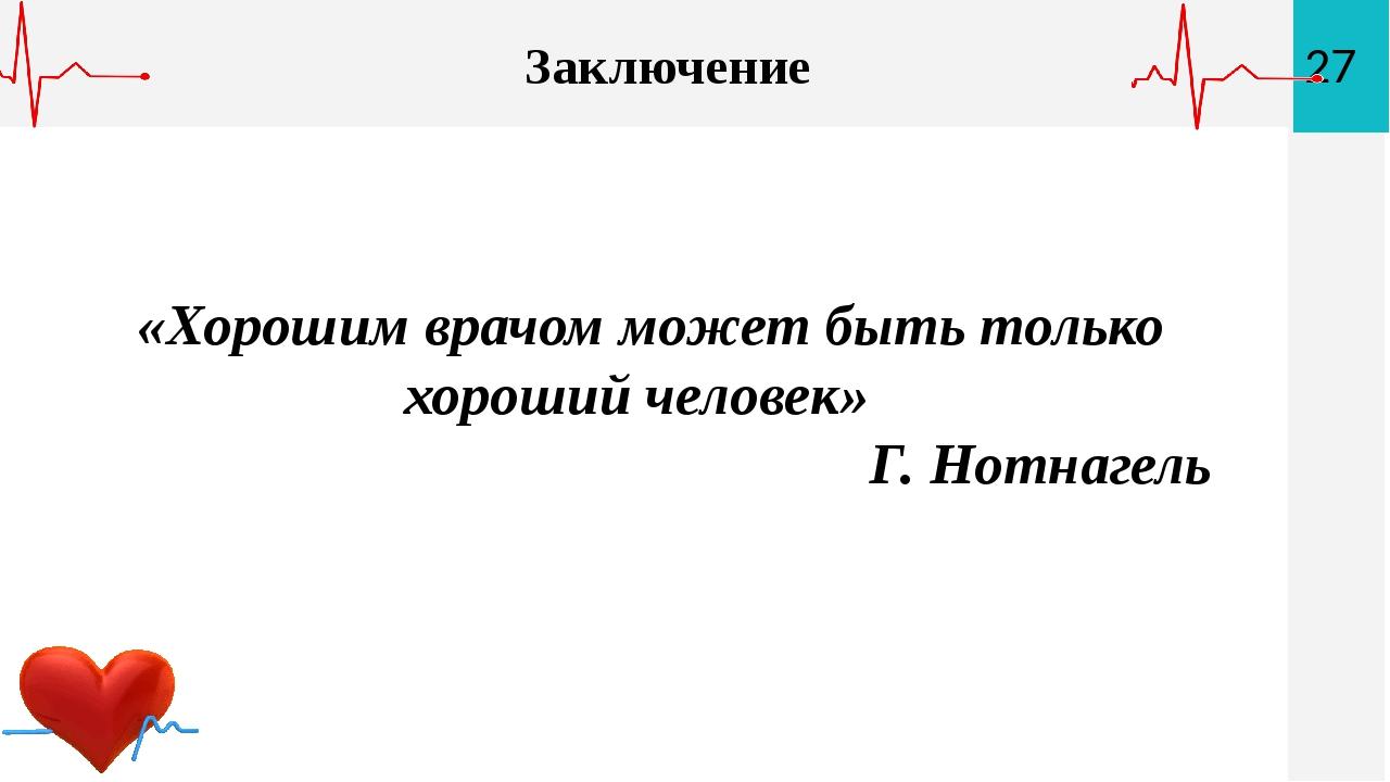 Заключение «Хорошим врачом может быть только хороший человек» Г. Нотнагель 27