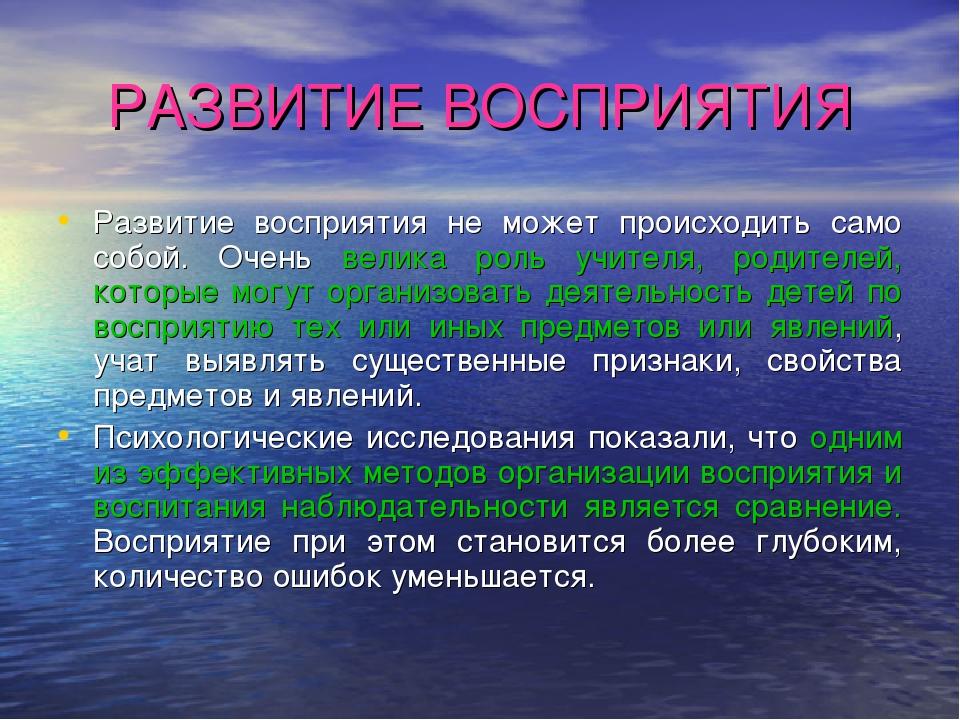 РАЗВИТИЕ ВОСПРИЯТИЯ Развитие восприятия не может происходить само собой. Очен...