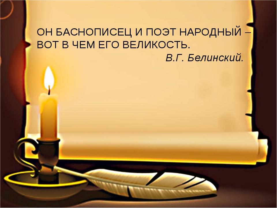 ОН БАСНОПИСЕЦ И ПОЭТ НАРОДНЫЙ – ВОТ В ЧЕМ ЕГО ВЕЛИКОСТЬ. В.Г. Белинский.
