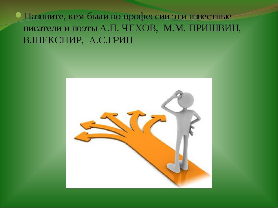 Назовите, кем были по профессии эти известные писатели и поэты А.П. ЧЕХОВ, М....