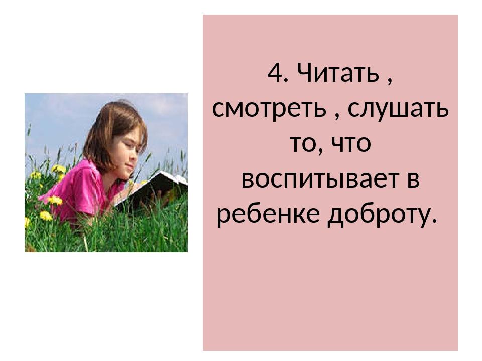 4. Читать , смотреть , слушать то, что воспитывает в ребенке доброту.