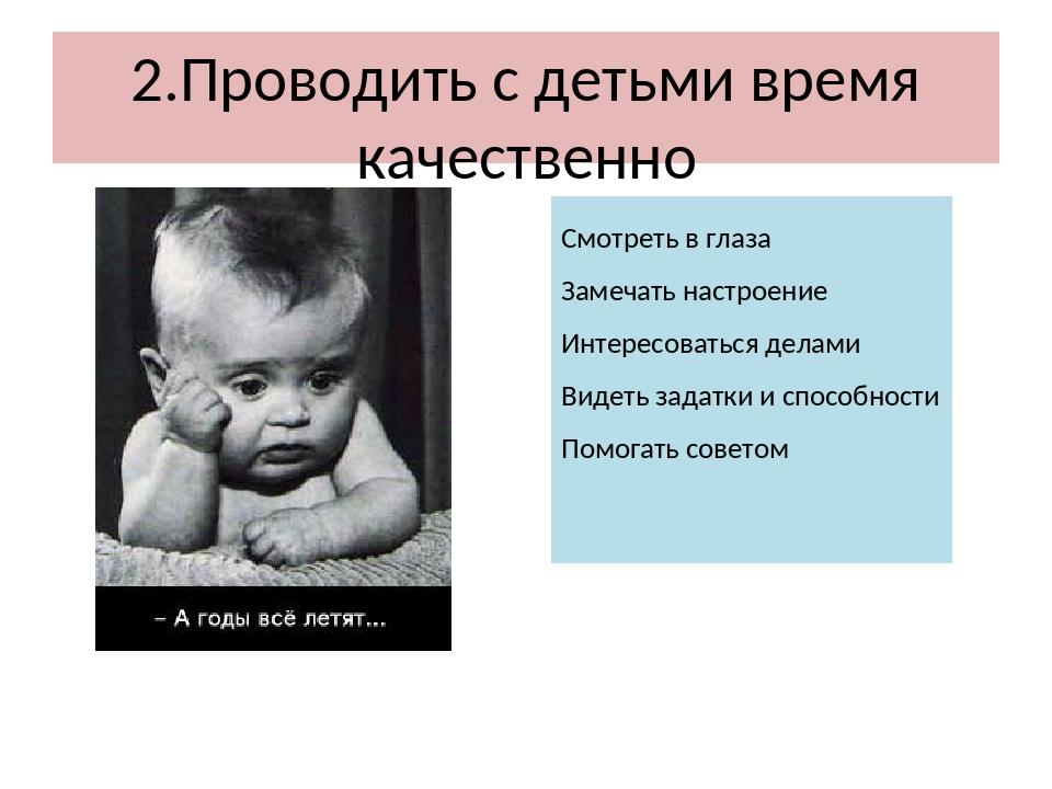 2.Проводить с детьми время качественно Смотреть в глаза Замечать настроение И...