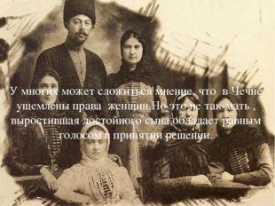 У многих может сложиться мнение, что в Чечне ущемлены права женщин.Но это не