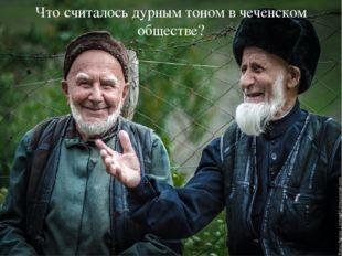Что считалось дурным тоном в чеченском обществе?