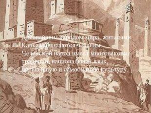 Древнейшим народом мира, жителями Кавказа,считаются чеченцы. Чеченский народ