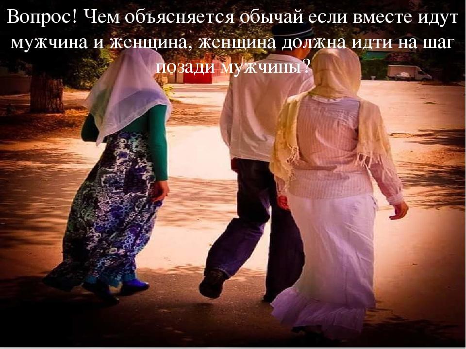 Вопрос! Чем объясняется обычай если вместе идут мужчина и женщина, женщина до...